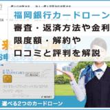 福岡銀行カードローンの審査・返済方法や金利・限度額・解約や口コミと評判を解説