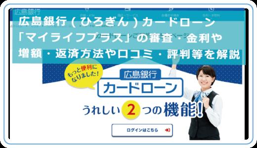 広島銀行(ひろぎん)カードローン「マイライフプラス」の審査・金利や増額・返済方法や口コミ・評判等を解説