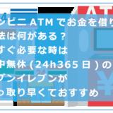 コンビニATMでお金を借りる方法は何がある?今すぐ必要な時は年中無休(24h365日)のセブンイレブンが手っ取り早くておすすめ