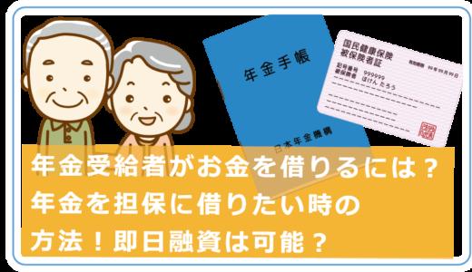 年金受給者がお金を借りるには?年金を担保に借りたい時の方法!即日融資は可能?