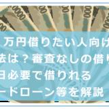 10万円借りたい人向けの借り方や審査なしで借りる方法・即日必要な時のカードローン等を解説